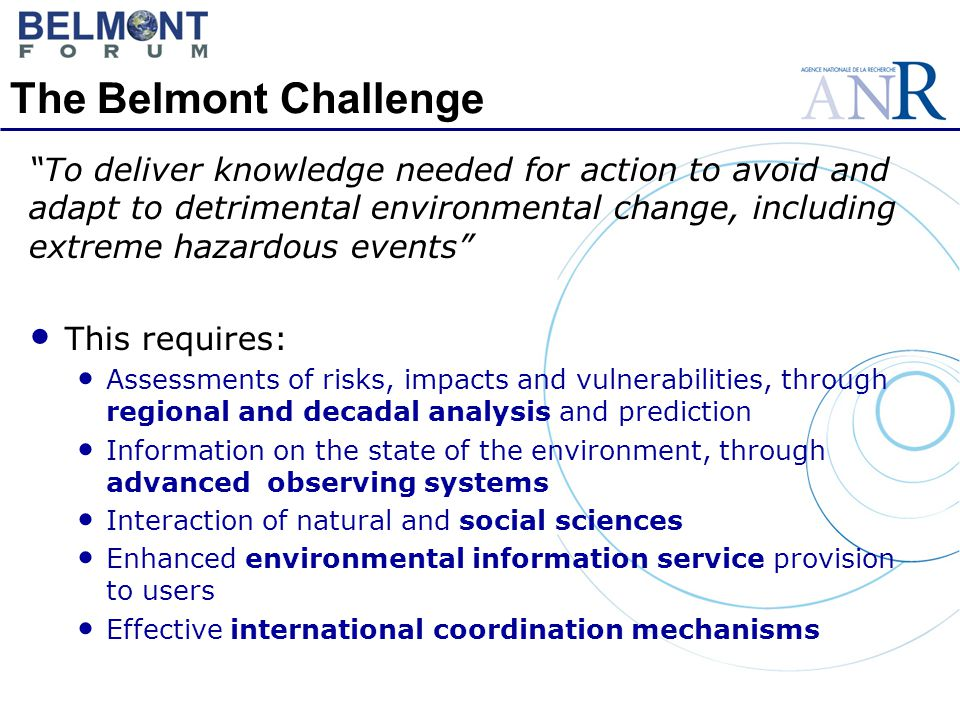 The Belmont Challenge To deliver knowledge needed for action to avoid and adapt to detrimental environmental change, including extreme hazardous events This requires: Assessments of risks, impacts and vulnerabilities, through regional and decadal analysis and prediction Information on the state of the environment, through advanced observing systems Interaction of natural and social sciences Enhanced environmental information service provision to users Effective international coordination mechanisms