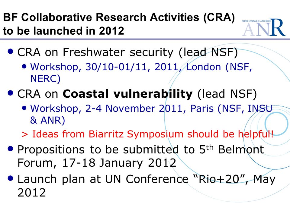 BF Collaborative Research Activities (CRA) to be launched in 2012 CRA on Freshwater security (lead NSF) Workshop, 30/10-01/11, 2011, London (NSF, NERC) CRA on Coastal vulnerability (lead NSF) Workshop, 2-4 November 2011, Paris (NSF, INSU & ANR) > Ideas from Biarritz Symposium should be helpful.