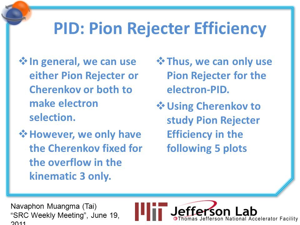 Navaphon Muangma (Tai) SRC Weekly Meeting , June 19, 2011 PID: Pion Rejecter Efficiency  In general, we can use either Pion Rejecter or Cherenkov or both to make electron selection.