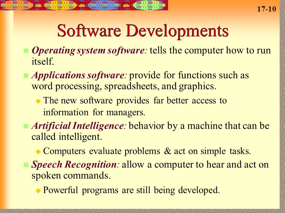 17-10 Software Developments Operating system software: tells the computer how to run itself. Applications software: provide for functions such as word
