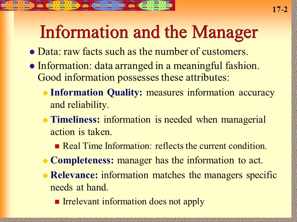 17-2 Information and the Manager Data: raw facts such as the number of customers. Information: data arranged in a meaningful fashion. Good information