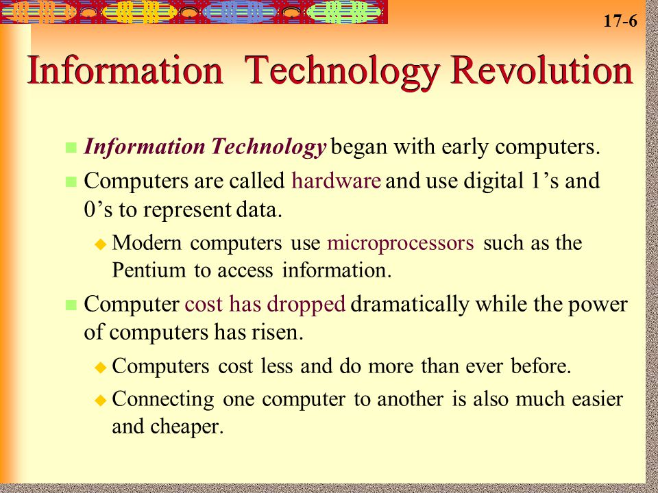 17-6 Information Technology Revolution Information Technology began with early computers. Computers are called hardware and use digital 1's and 0's to