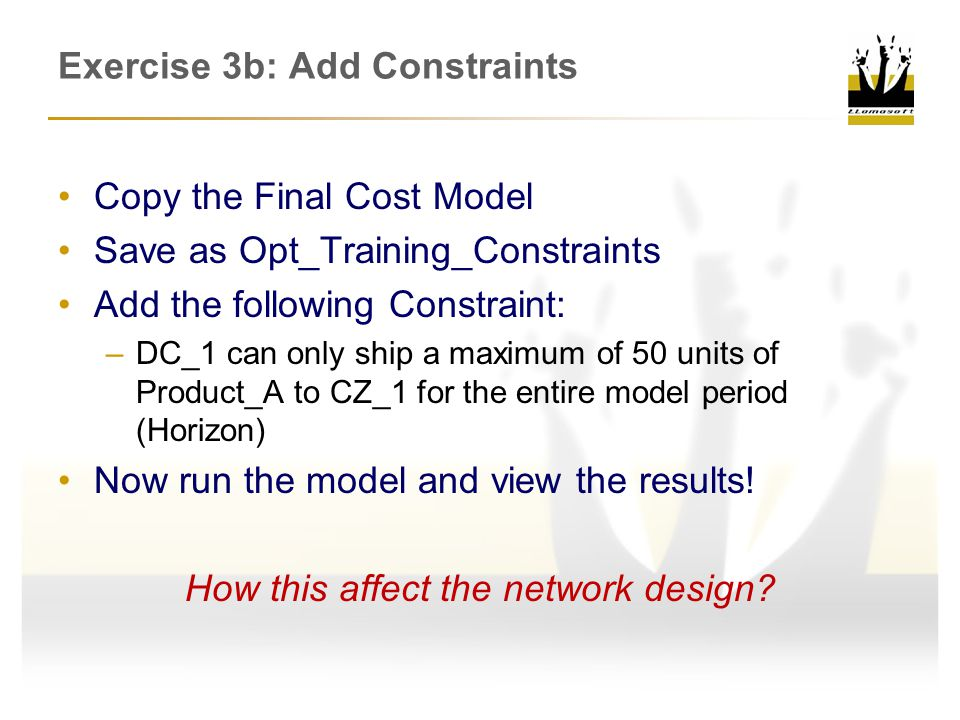 Copy the Final Cost Model Save as Opt_Training_Constraints Add the following Constraint: –DC_1 can only ship a maximum of 50 units of Product_A to CZ_1 for the entire model period (Horizon) Now run the model and view the results.