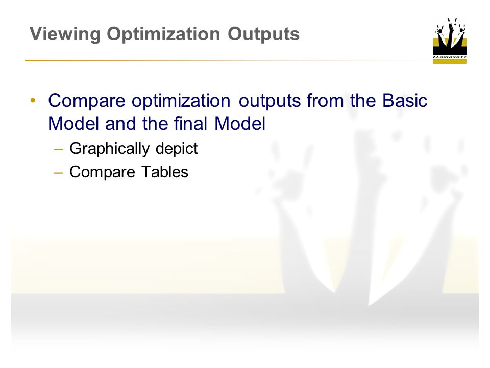 Viewing Optimization Outputs Compare optimization outputs from the Basic Model and the final Model –Graphically depict –Compare Tables