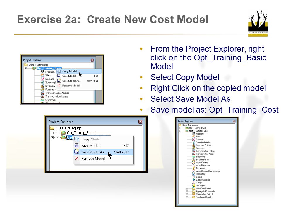 Exercise 2a: Create New Cost Model From the Project Explorer, right click on the Opt_Training_Basic Model Select Copy Model Right Click on the copied model Select Save Model As Save model as: Opt_Training_Cost
