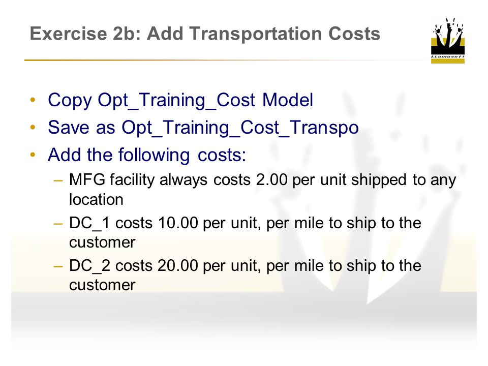 Exercise 2b: Add Transportation Costs Copy Opt_Training_Cost Model Save as Opt_Training_Cost_Transpo Add the following costs: –MFG facility always costs 2.00 per unit shipped to any location –DC_1 costs 10.00 per unit, per mile to ship to the customer –DC_2 costs 20.00 per unit, per mile to ship to the customer