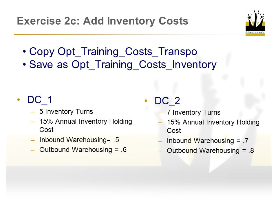 DC_1 –5 Inventory Turns –15% Annual Inventory Holding Cost –Inbound Warehousing=.5 –Outbound Warehousing =.6 DC_2 –7 Inventory Turns –15% Annual Inventory Holding Cost –Inbound Warehousing =.7 –Outbound Warehousing =.8 Copy Opt_Training_Costs_Transpo Save as Opt_Training_Costs_Inventory