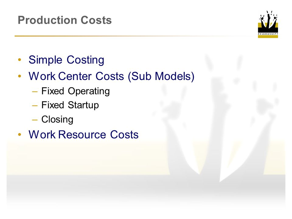 Production Costs Simple Costing Work Center Costs (Sub Models) –Fixed Operating –Fixed Startup –Closing Work Resource Costs