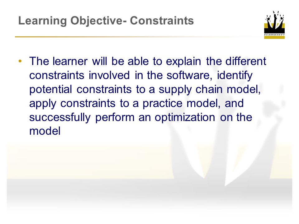 Learning Objective- Constraints The learner will be able to explain the different constraints involved in the software, identify potential constraints to a supply chain model, apply constraints to a practice model, and successfully perform an optimization on the model