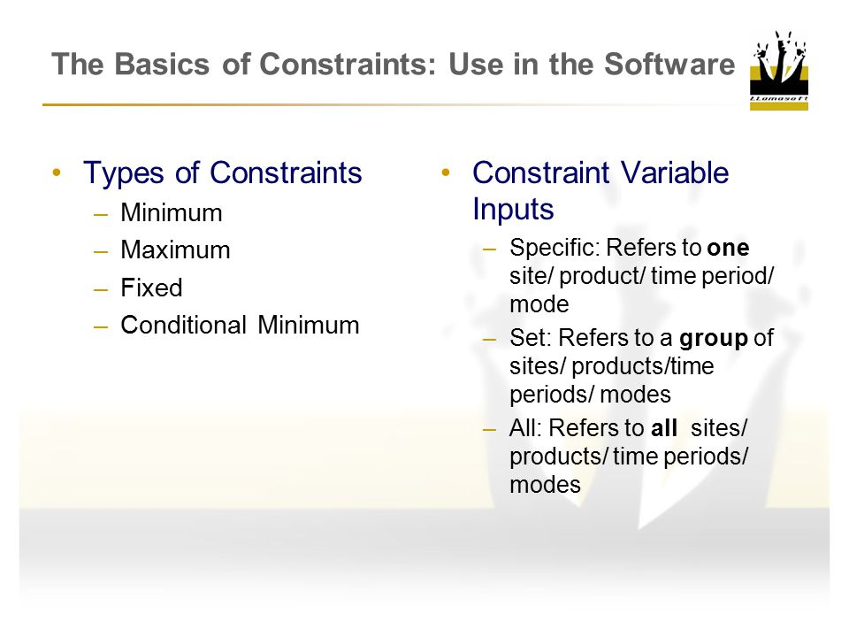 The Basics of Constraints: Use in the Software Types of Constraints –Minimum –Maximum –Fixed –Conditional Minimum Constraint Variable Inputs –Specific: Refers to one site/ product/ time period/ mode –Set: Refers to a group of sites/ products/time periods/ modes –All: Refers to all sites/ products/ time periods/ modes