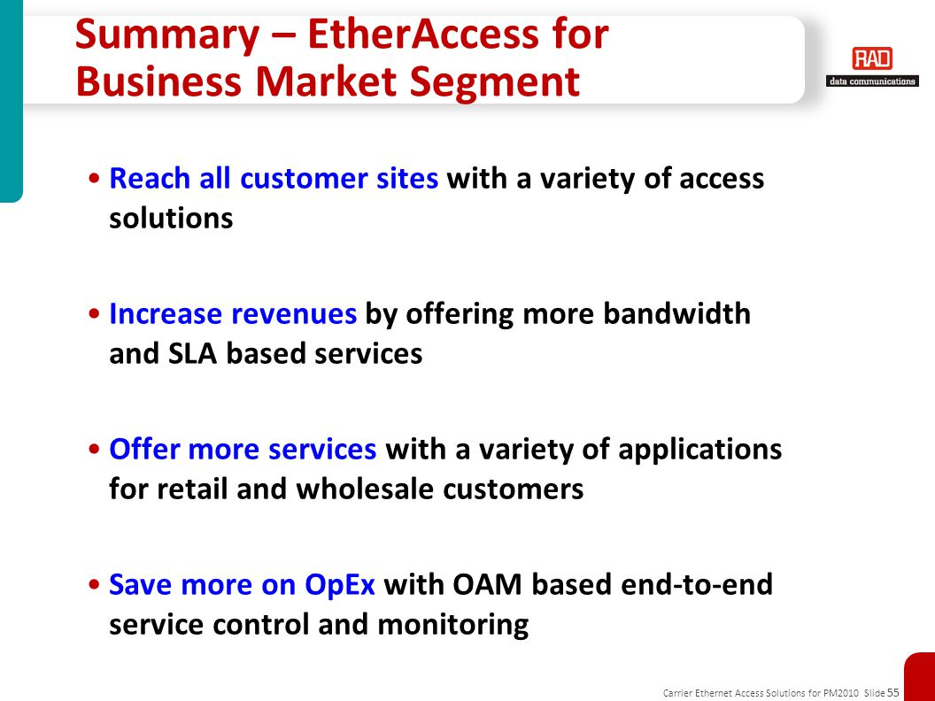 Carrier Ethernet Access Solutions for PM2010 Slide 55 Summary – EtherAccess for Business Market Segment Reach all customer sites with a variety of access solutions Increase revenues by offering more bandwidth and SLA based services Offer more services with a variety of applications for retail and wholesale customers Save more on OpEx with OAM based end-to-end service control and monitoring