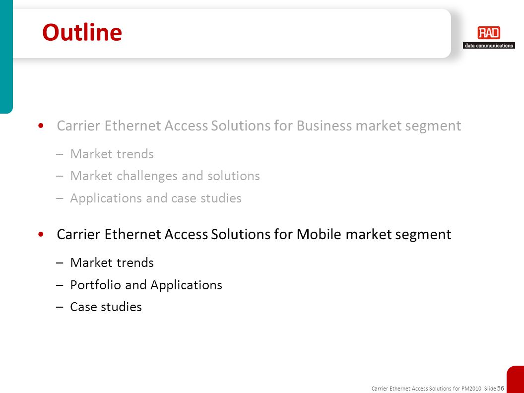 Carrier Ethernet Access Solutions for PM2010 Slide 56 Outline Carrier Ethernet Access Solutions for Business market segment –Market trends –Market challenges and solutions –Applications and case studies Carrier Ethernet Access Solutions for Mobile market segment –Market trends –Portfolio and Applications –Case studies
