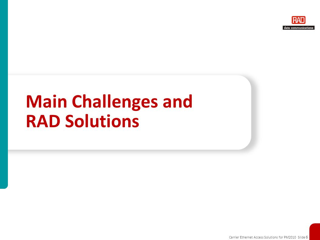 Carrier Ethernet Access Solutions for PM2010 Slide 6 Main Challenges and RAD Solutions