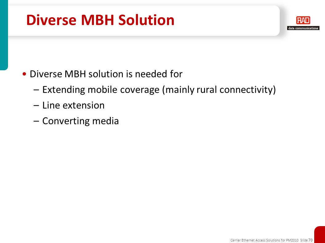 Carrier Ethernet Access Solutions for PM2010 Slide 70 Diverse MBH Solution Diverse MBH solution is needed for –Extending mobile coverage (mainly rural connectivity) –Line extension –Converting media