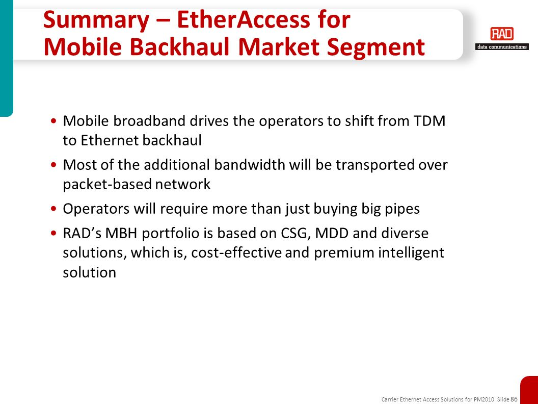 Carrier Ethernet Access Solutions for PM2010 Slide 86 Summary – EtherAccess for Mobile Backhaul Market Segment Mobile broadband drives the operators to shift from TDM to Ethernet backhaul Most of the additional bandwidth will be transported over packet-based network Operators will require more than just buying big pipes RAD's MBH portfolio is based on CSG, MDD and diverse solutions, which is, cost-effective and premium intelligent solution