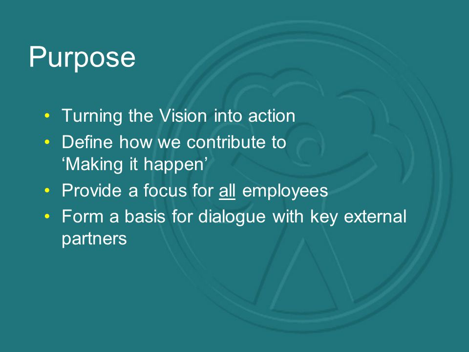 Purpose Turning the Vision into action Define how we contribute to 'Making it happen' Provide a focus for all employees Form a basis for dialogue with key external partners