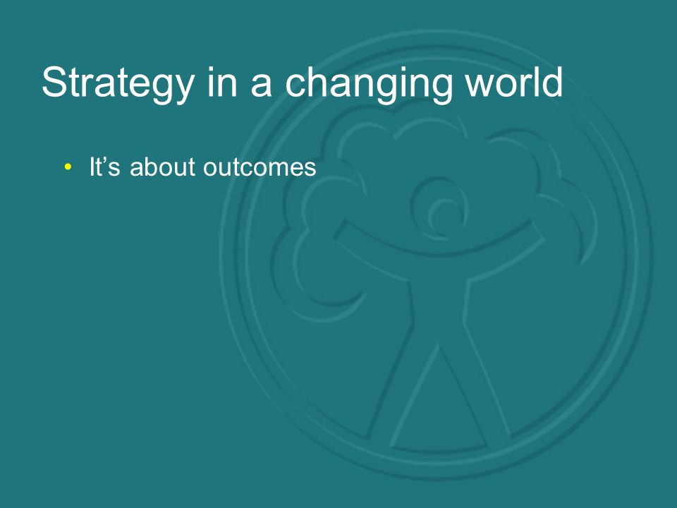 Strategy in a changing world It's about outcomes