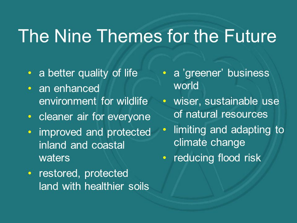 The Nine Themes for the Future a better quality of life an enhanced environment for wildlife cleaner air for everyone improved and protected inland and coastal waters restored, protected land with healthier soils a 'greener' business world wiser, sustainable use of natural resources limiting and adapting to climate change reducing flood risk