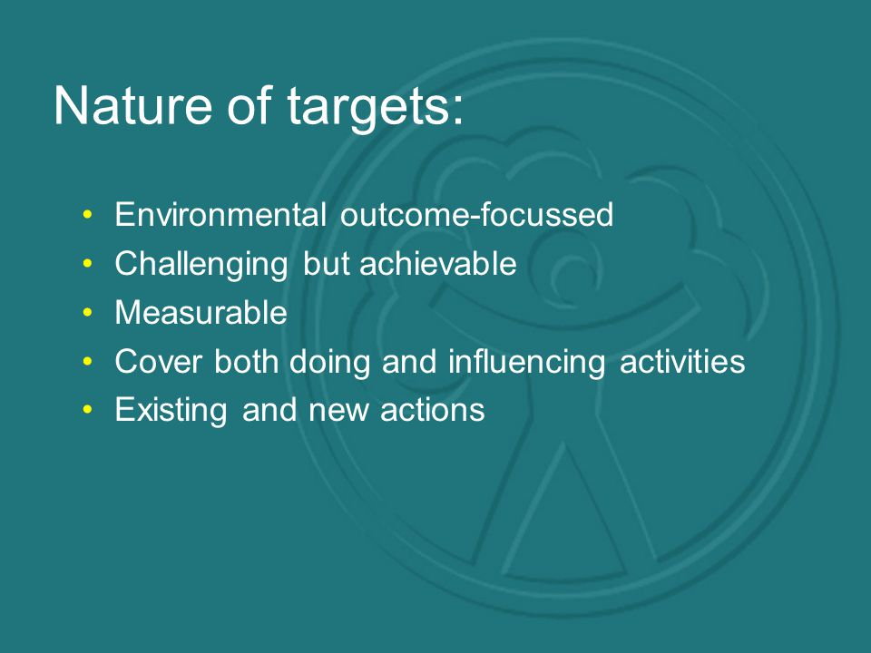 Nature of targets: Environmental outcome-focussed Challenging but achievable Measurable Cover both doing and influencing activities Existing and new actions