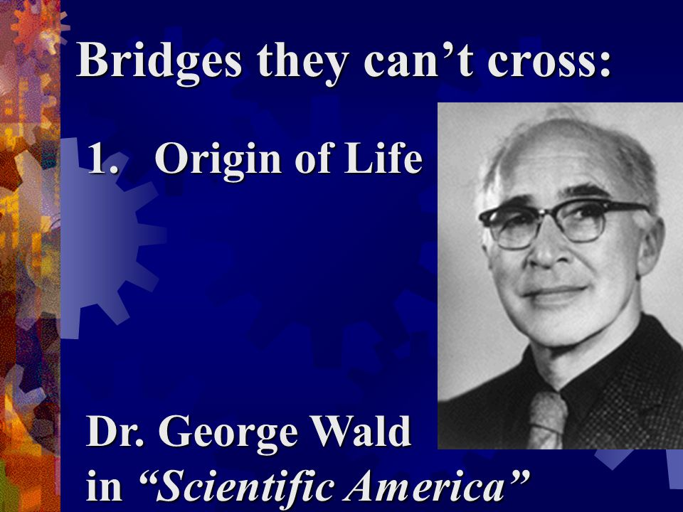 Bridges they can't cross: 1.Origin of Life Dr. George Wald in Scientific America
