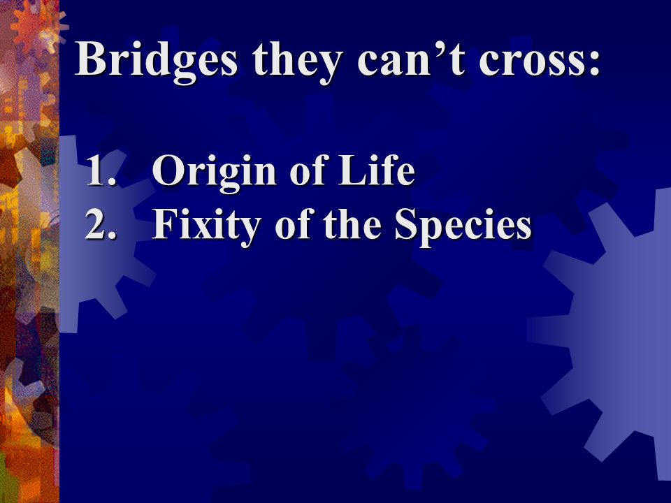Bridges they can't cross: 1.Origin of Life 2.Fixity of the Species