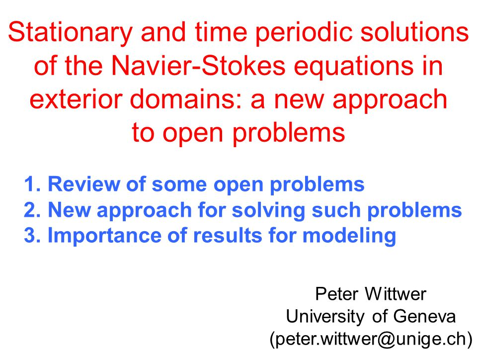Stationary and time periodic solutions of the Navier-Stokes equations in exterior domains: a new approach to open problems Peter Wittwer University of Geneva (peter.wittwer@unige.ch) 1.