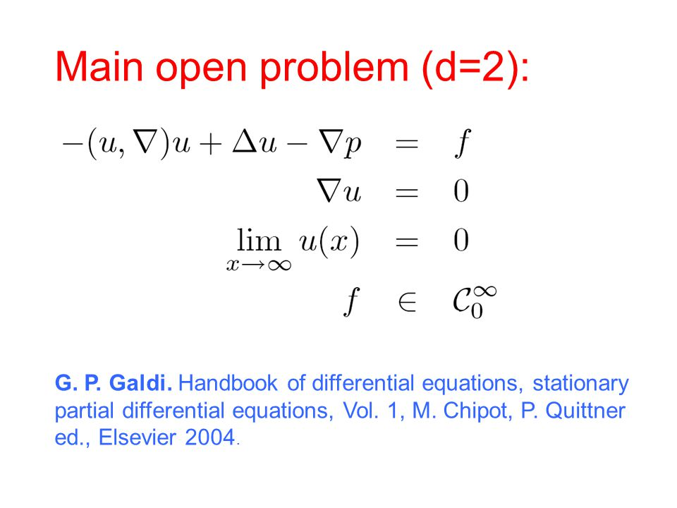 Main open problem (d=2): G. P. Galdi. Handbook of differential equations, stationary partial differential equations, Vol. 1, M. Chipot, P. Quittner ed