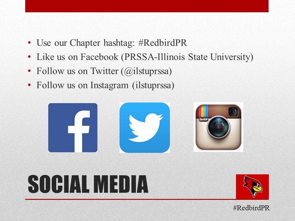 SOCIAL MEDIA Use our Chapter hashtag: #RedbirdPR Like us on Facebook (PRSSA-Illinois State University) Follow us on Twitter (@ilstuprssa) Follow us on Instagram (ilstuprssa) #RedbirdPR