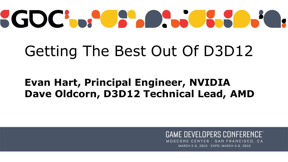 Getting The Best Out Of D3D12 Evan Hart, Principal Engineer, NVIDIA Dave Oldcorn, D3D12 Technical Lead, AMD
