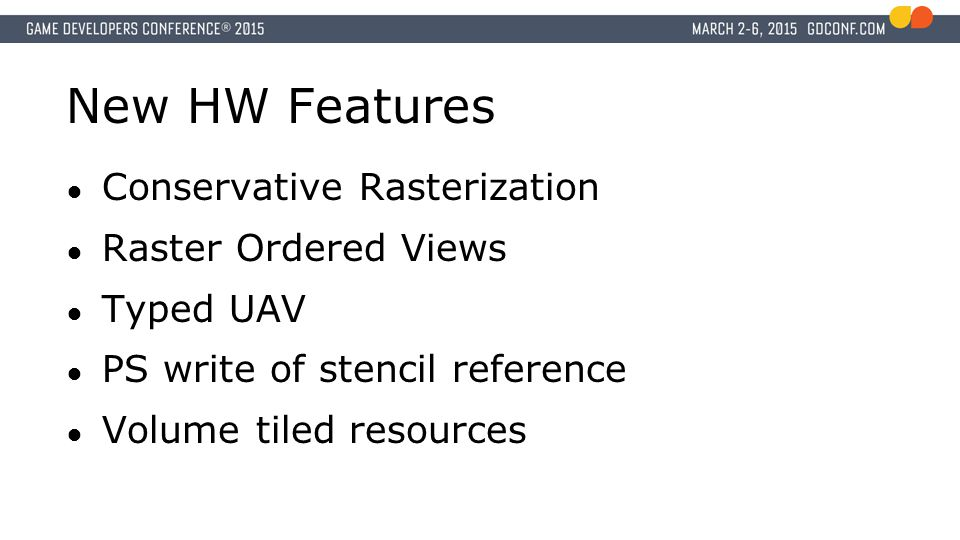 New HW Features ● Conservative Rasterization ● Raster Ordered Views ● Typed UAV ● PS write of stencil reference ● Volume tiled resources