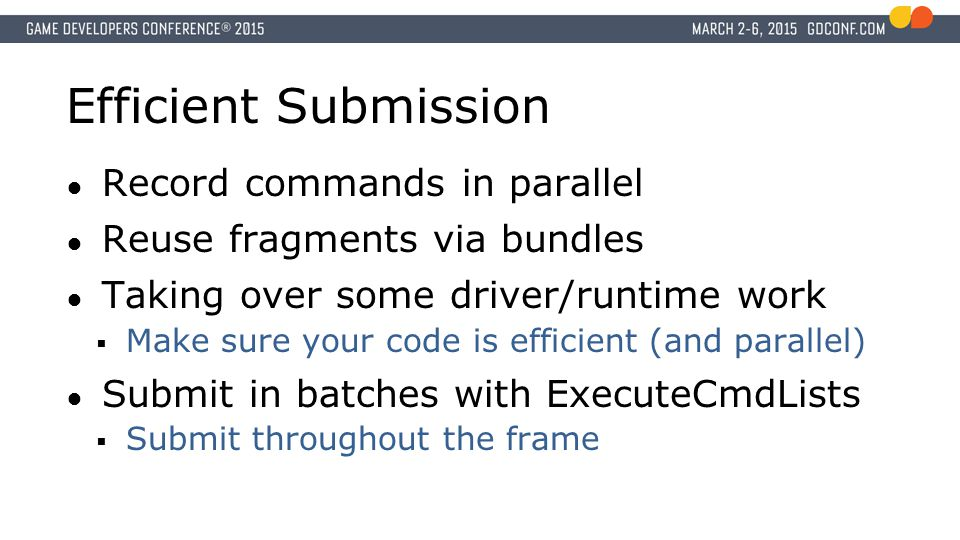 Efficient Submission ● Record commands in parallel ● Reuse fragments via bundles ● Taking over some driver/runtime work  Make sure your code is efficient (and parallel) ● Submit in batches with ExecuteCmdLists  Submit throughout the frame