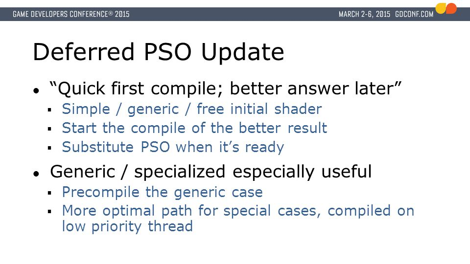 Deferred PSO Update ● Quick first compile; better answer later  Simple / generic / free initial shader  Start the compile of the better result  Substitute PSO when it's ready ● Generic / specialized especially useful  Precompile the generic case  More optimal path for special cases, compiled on low priority thread