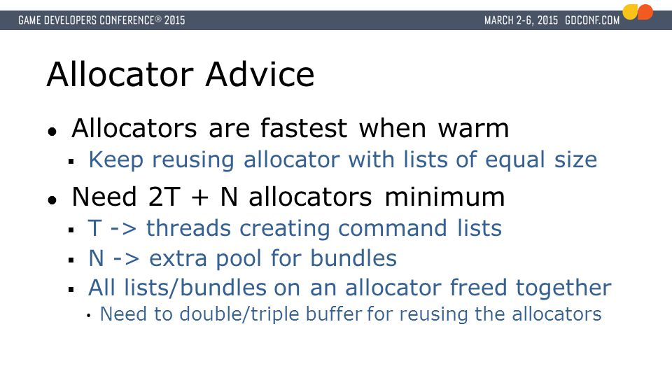 Allocator Advice ● Allocators are fastest when warm  Keep reusing allocator with lists of equal size ● Need 2T + N allocators minimum  T -> threads creating command lists  N -> extra pool for bundles  All lists/bundles on an allocator freed together Need to double/triple buffer for reusing the allocators