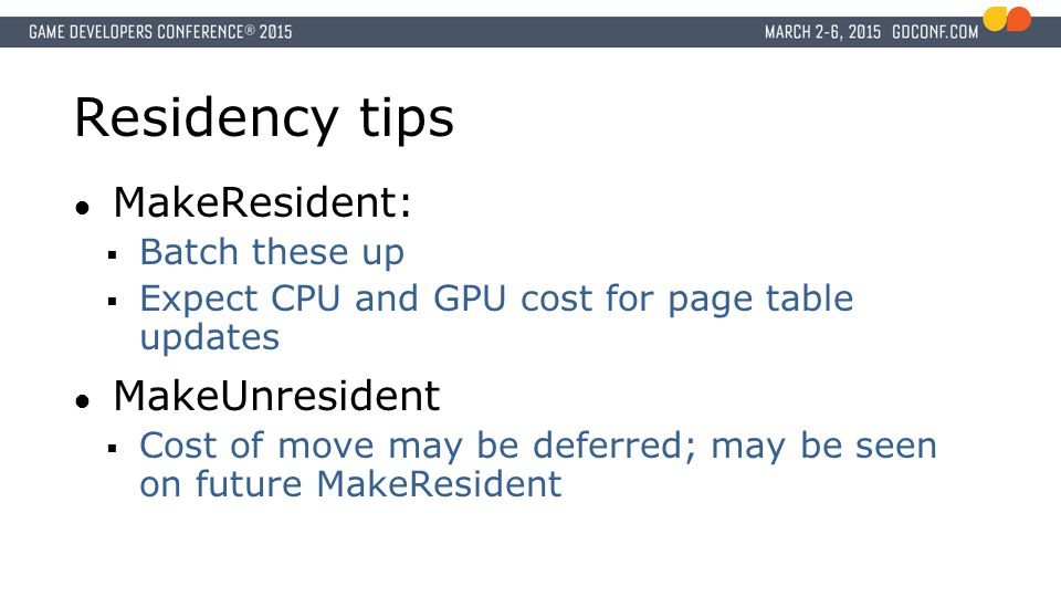 Residency tips ● MakeResident:  Batch these up  Expect CPU and GPU cost for page table updates ● MakeUnresident  Cost of move may be deferred; may be seen on future MakeResident