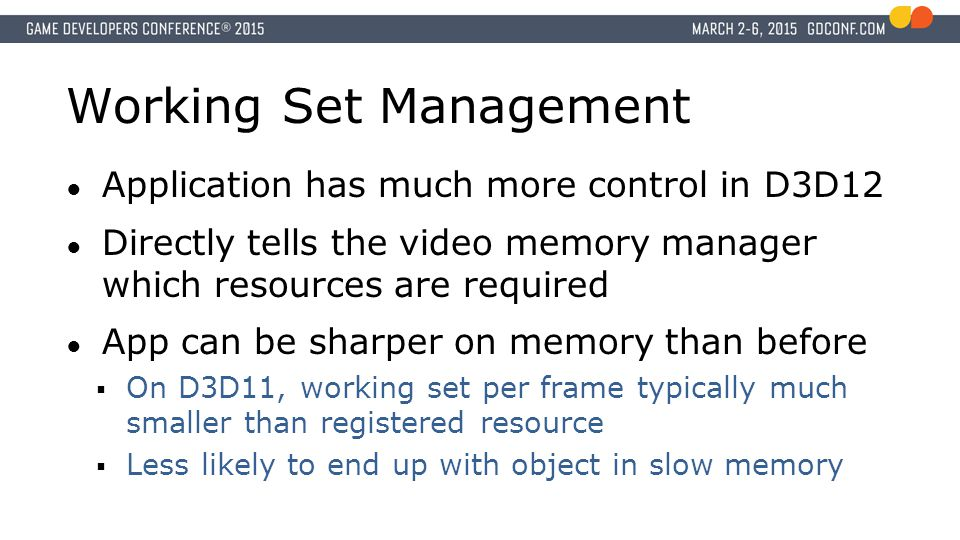 Working Set Management ● Application has much more control in D3D12 ● Directly tells the video memory manager which resources are required ● App can be sharper on memory than before  On D3D11, working set per frame typically much smaller than registered resource  Less likely to end up with object in slow memory