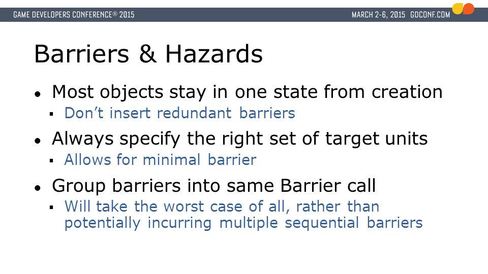 Barriers & Hazards ● Most objects stay in one state from creation  Don't insert redundant barriers ● Always specify the right set of target units  Allows for minimal barrier ● Group barriers into same Barrier call  Will take the worst case of all, rather than potentially incurring multiple sequential barriers