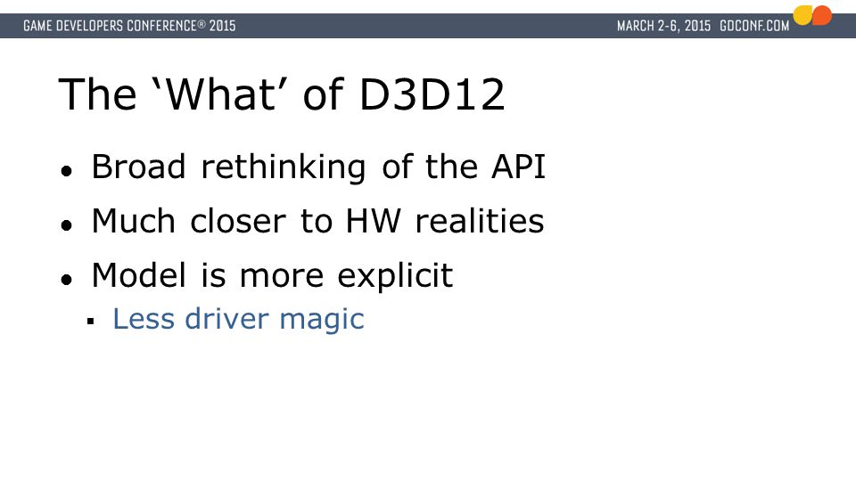 The 'What' of D3D12 ● Broad rethinking of the API ● Much closer to HW realities ● Model is more explicit  Less driver magic