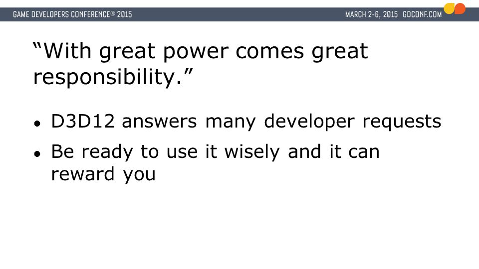 With great power comes great responsibility. ● D3D12 answers many developer requests ● Be ready to use it wisely and it can reward you