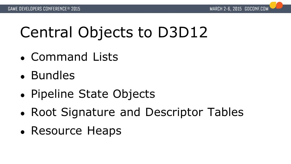 Central Objects to D3D12 ● Command Lists ● Bundles ● Pipeline State Objects ● Root Signature and Descriptor Tables ● Resource Heaps