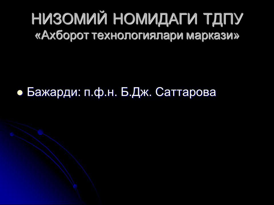 НИЗОМИЙ НОМИДАГИ ТДПУ «Ахборот технологиялари маркази» Бажарди: п.ф.н. Б.Дж. Саттарова Бажарди: п.ф.н. Б.Дж. Саттарова