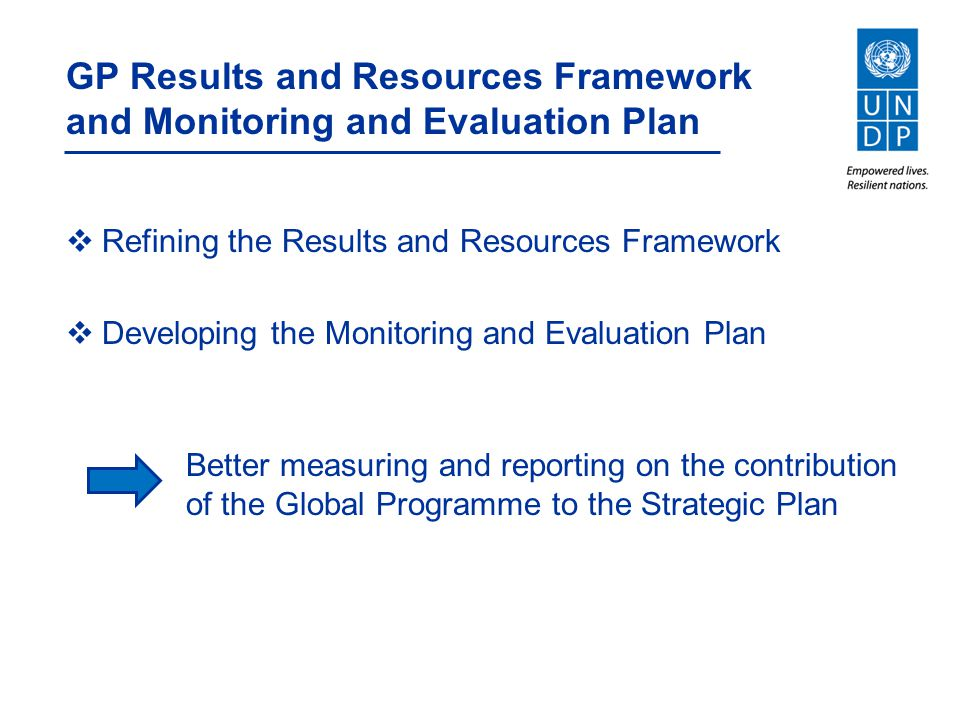 GP Results and Resources Framework and Monitoring and Evaluation Plan  Refining the Results and Resources Framework  Developing the Monitoring and Evaluation Plan Better measuring and reporting on the contribution of the Global Programme to the Strategic Plan