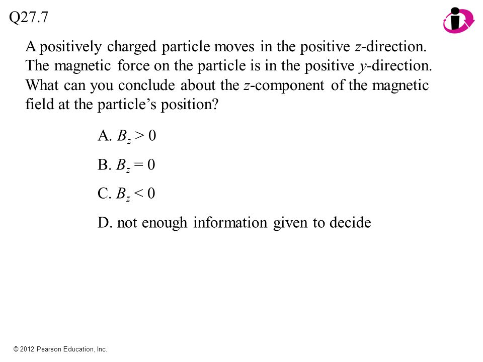 © 2012 Pearson Education, Inc. A positively charged particle moves in the positive z-direction. The magnetic force on the particle is in the positive