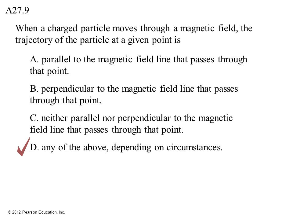 © 2012 Pearson Education, Inc. When a charged particle moves through a magnetic field, the trajectory of the particle at a given point is A27.9 A. par