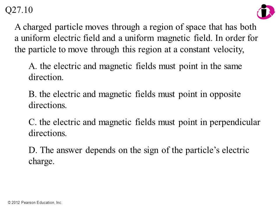 © 2012 Pearson Education, Inc. A charged particle moves through a region of space that has both a uniform electric field and a uniform magnetic field.