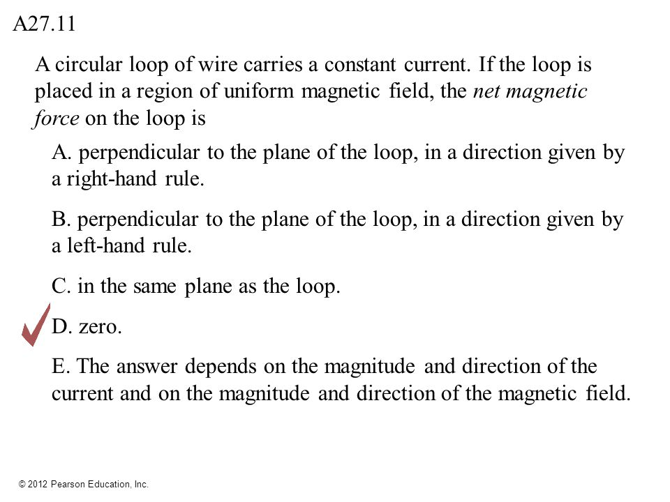 © 2012 Pearson Education, Inc. A circular loop of wire carries a constant current. If the loop is placed in a region of uniform magnetic field, the ne