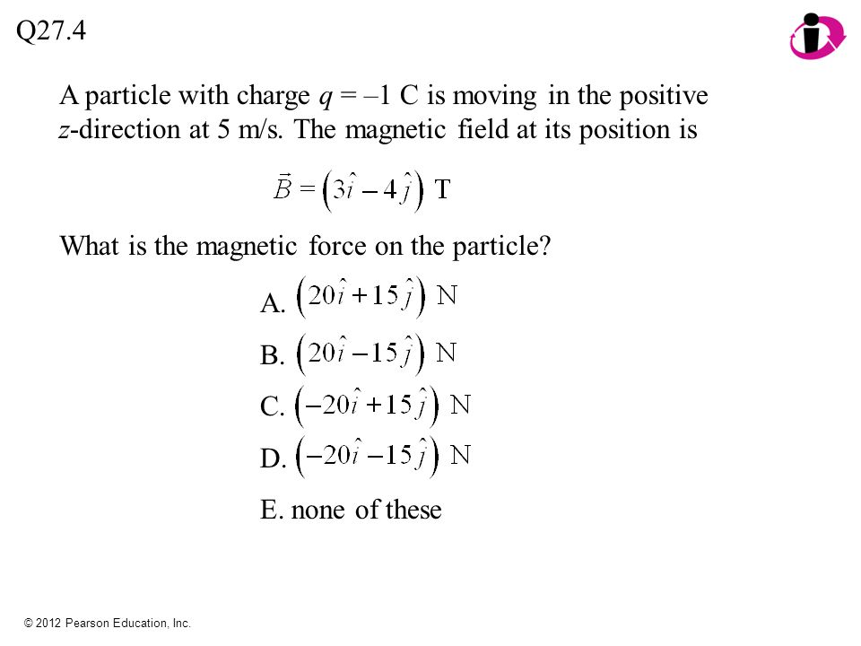 © 2012 Pearson Education, Inc. A particle with charge q = –1 C is moving in the positive z-direction at 5 m/s. The magnetic field at its position is Q