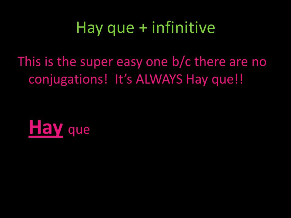 Hay que + infinitive This is the super easy one b/c there are no conjugations! It's ALWAYS Hay que!! Hay que