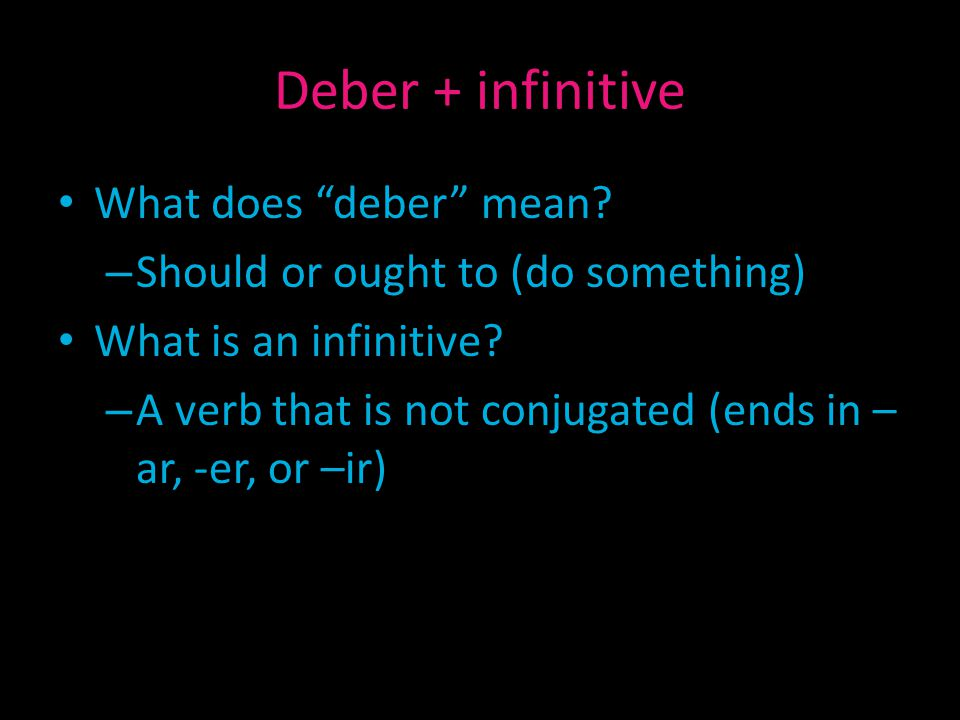 "Deber + infinitive What does ""deber"" mean? – Should or ought to (do something) What is an infinitive? – A verb that is not conjugated (ends in – ar, -"