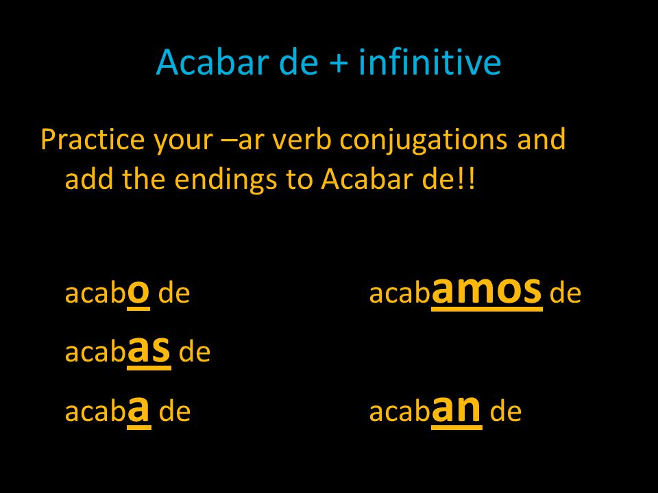 Acabar de + infinitive Practice your –ar verb conjugations and add the endings to Acabar de!! acab o deacab amos de acab as de acab a deacab an de
