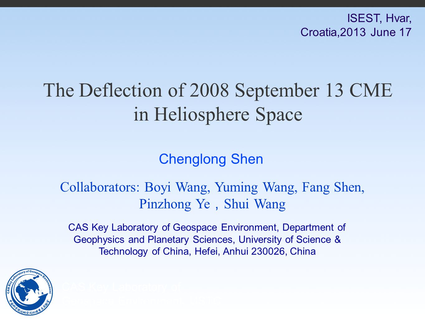 CAS Key Laboratory of Geospace Environment, USTC The Deflection of 2008 September 13 CME in Heliosphere Space ISEST, Hvar, Croatia,2013 June 17 Collaborators: Boyi Wang, Yuming Wang, Fang Shen, Pinzhong Ye , Shui Wang CAS Key Laboratory of Geospace Environment, Department of Geophysics and Planetary Sciences, University of Science & Technology of China, Hefei, Anhui 230026, China Chenglong Shen